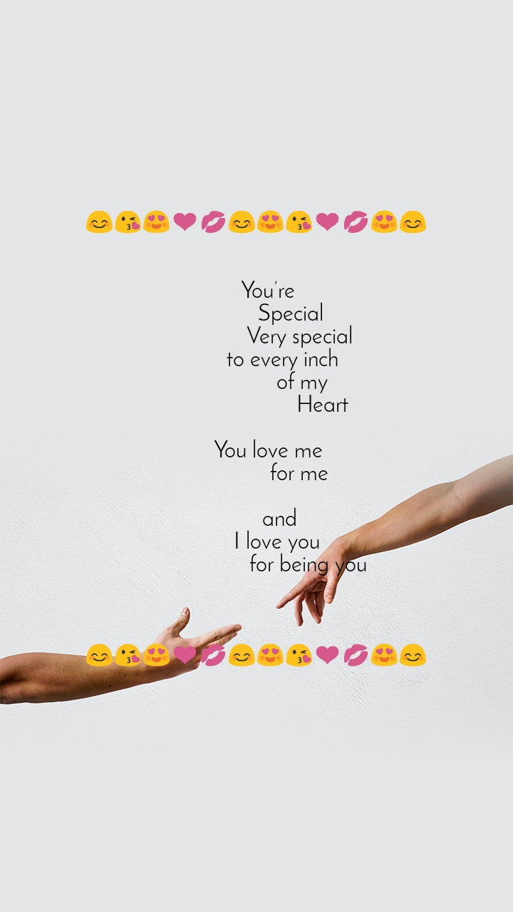 😊😘😍❤️💋😊😍😘❤️💋😍😊        You're              Special                Very special          to every inch                 of my                        Heart      You love me                 for me                                             and         I love you                   for being you    😊😘😍❤️💋😊😍😘❤️💋😍😊