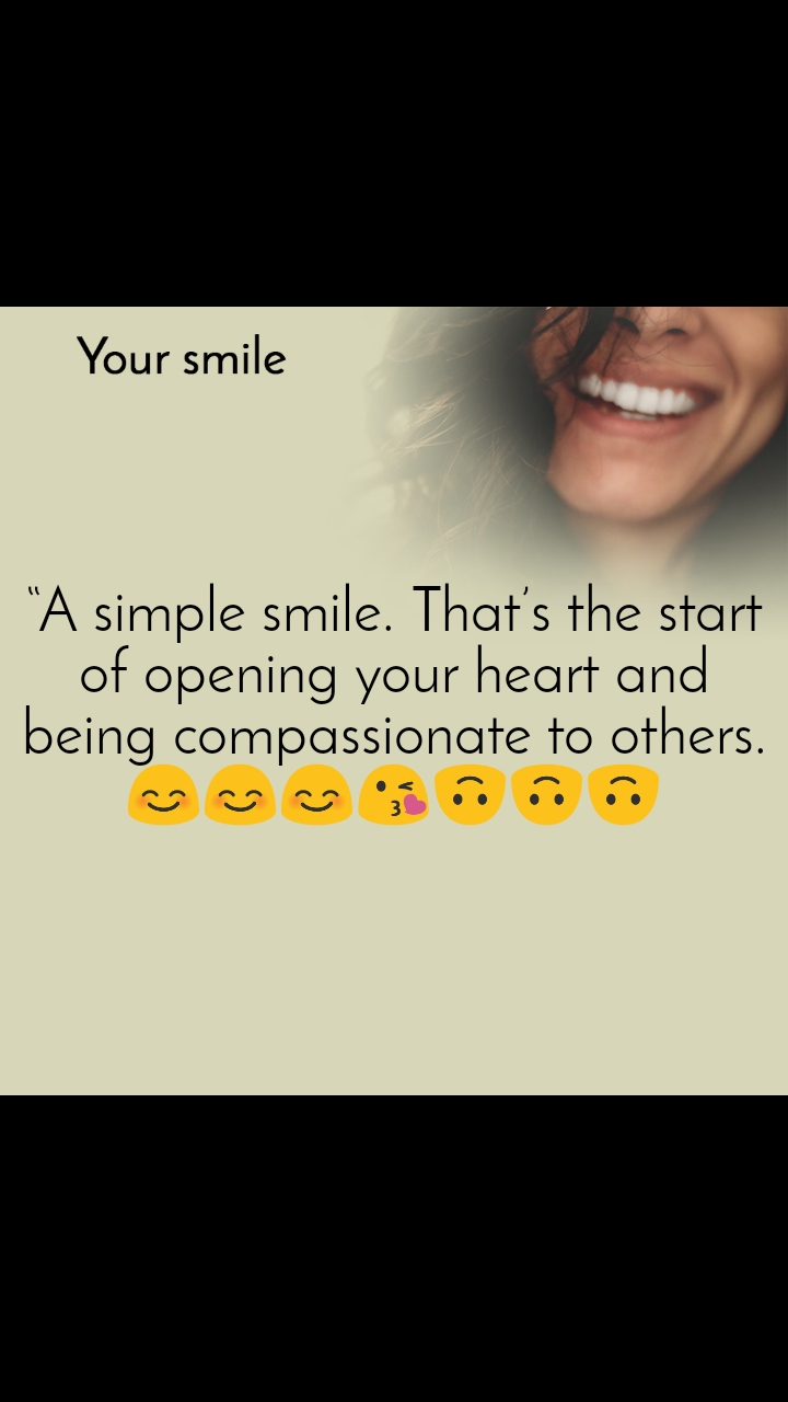 "Your smile  ""A simple smile. That's the start of opening your heart and being compassionate to others. 😊😊😊😘🙃🙃🙃"