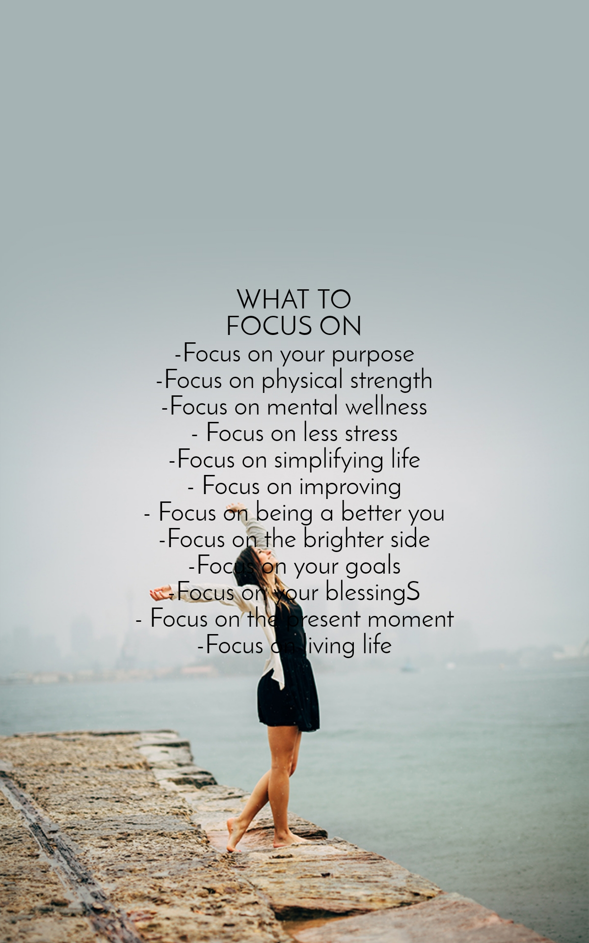 WHAT TO FOCUS ON -Focus on your purpose -Focus on physical strength -Focus on mental wellness - Focus on less stress -Focus on simplifying life - Focus on improving - Focus on being a better you -Focus on the brighter side -Focus on your goals -Focus on your blessingS - Focus on the present moment -Focus on living life