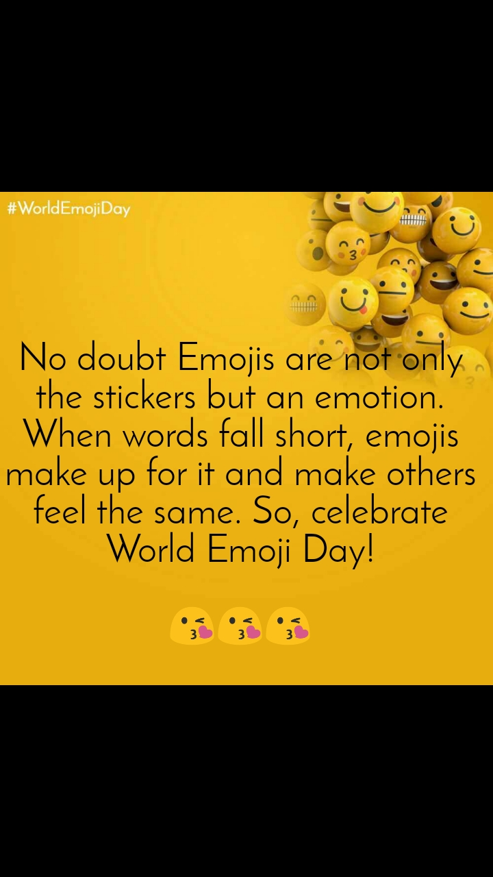 World Emoji Day No doubt Emojis are not only the stickers but an emotion. When words fall short, emojis make up for it and make others feel the same. So, celebrate World Emoji Day!  😘😘😘