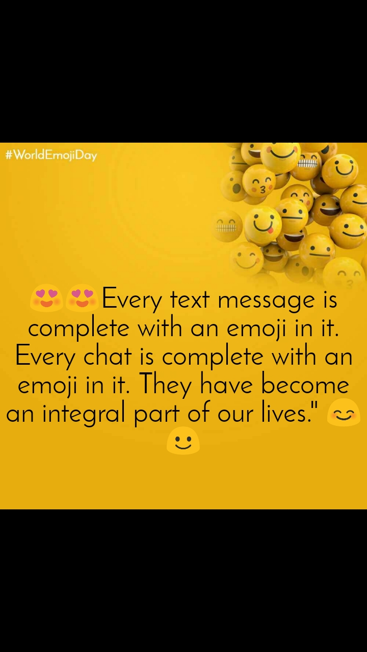 "World Emoji Day       😍😍Every text message is complete with an emoji in it. Every chat is complete with an emoji in it. They have become an integral part of our lives."" 😊☺️"