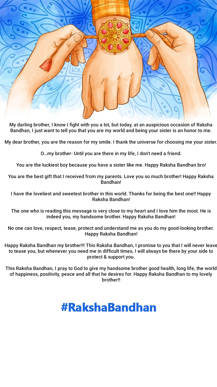 My darling brother, I know I fight with you a lot, but today, at an auspicious occasion of Raksha Bandhan, I just want to tell you that you are my world and being your sister is an honor to me.  My dear brother, you are the reason for my smile. I thank the universe for choosing me your sister.  O...my brother- Until you are there in my life, I don't need a friend.  You are the luckiest boy because you have a sister like me. Happy Raksha Bandhan bro!  You are the best gift that I received from my parents. Love you so much brother! Happy Raksha Bandhan!  I have the loveliest and sweetest brother in this world. Thanks for being the best one!! Happy Raksha Bandhan!  The one who is reading this message is very close to my heart and I love him the most. He is indeed you, my handsome brother. Happy Raksha Bandhan!  No one can love, respect, tease, protect and understand me as you do my good-looking brother. Happy Raksha Bandhan!  Happy Raksha Bandhan my brother!!! This Raksha Bandhan, I promise to you that I will never leave to tease you, but whenever you need me in difficult times, I will always be there by your side to protect & support you.  This Raksha Bandhan, I pray to God to give my handsome brother good health, long life, the world of happiness, positivity, peace and all that he desires for. Happy Raksha Bandhan to my lovely brother!!
