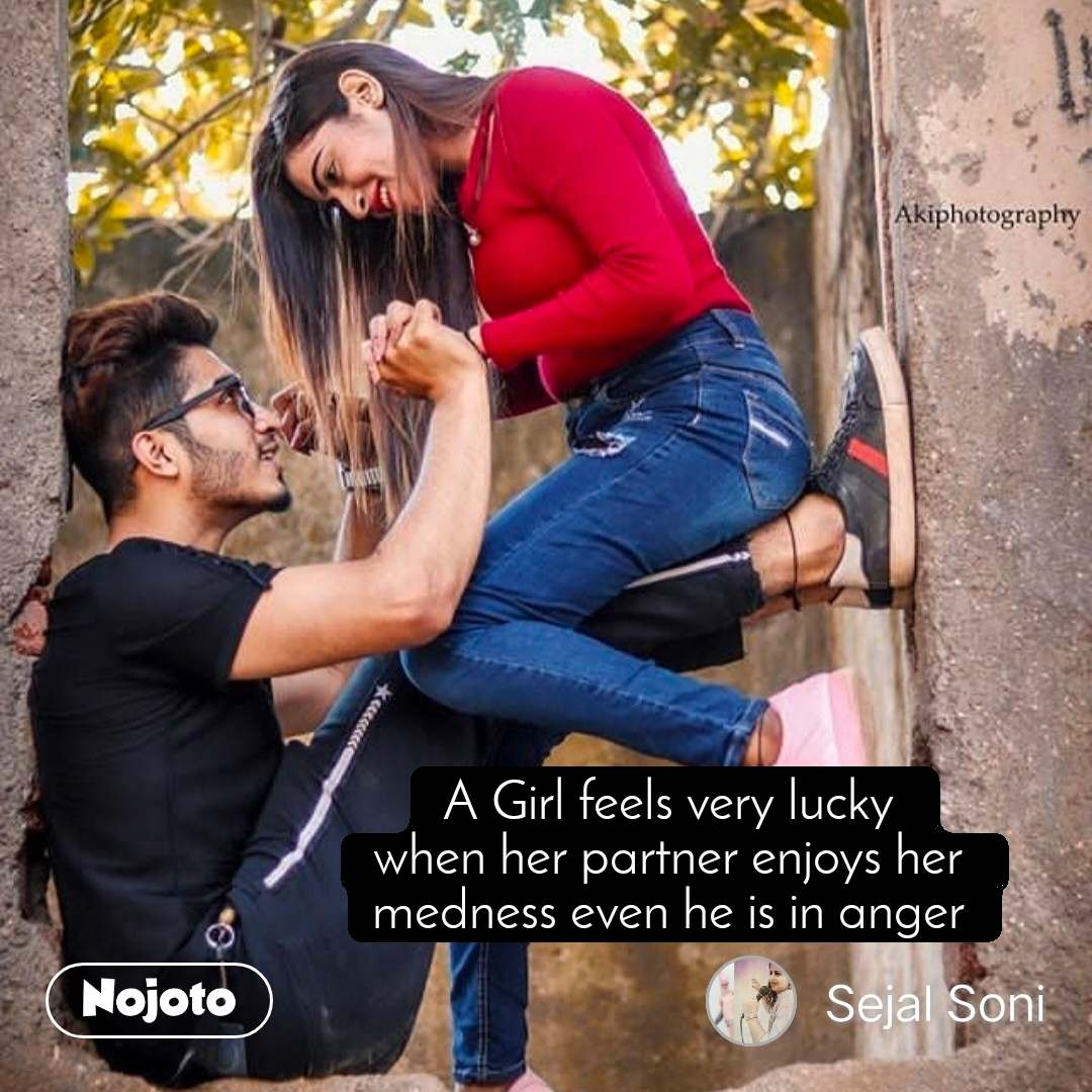 A Girl feels very lucky  when her partner enjoys her  medness even he is in anger