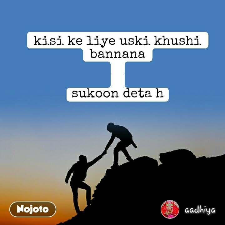 kisi ke liye uski khushi bannana   sukoon deta h
