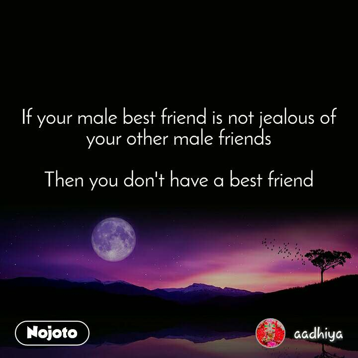 If your male best friend is not jealous of your other male friends  Then you don't have a best friend