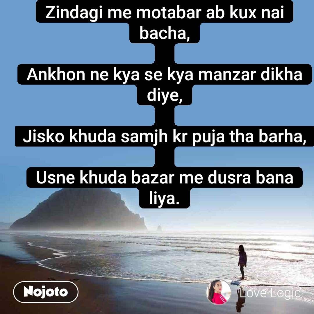 Zindagi me motabar ab kux nai bacha,  Ankhon ne kya se kya manzar dikha diye,  Jisko khuda samjh kr puja tha barha,  Usne khuda bazar me dusra bana liya.