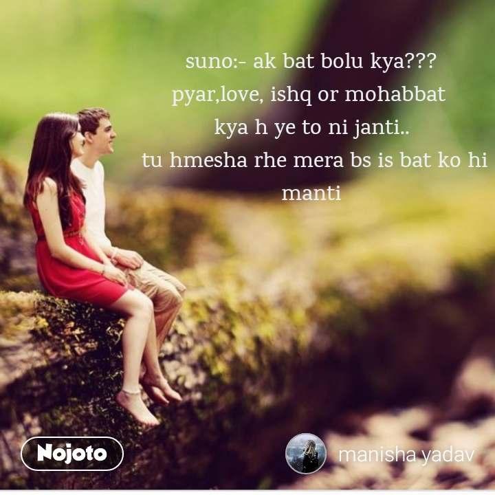 suno:- ak bat bolu kya??? pyar,love, ishq or mohabbat  kya h ye to ni janti..  tu hmesha rhe mera bs is bat ko hi manti