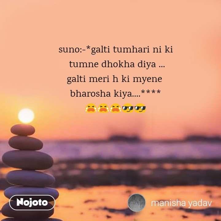 suno:-*galti tumhari ni ki  tumne dhokha diya ... galti meri h ki myene  bharosha kiya....**** 😭😭😭😎😎