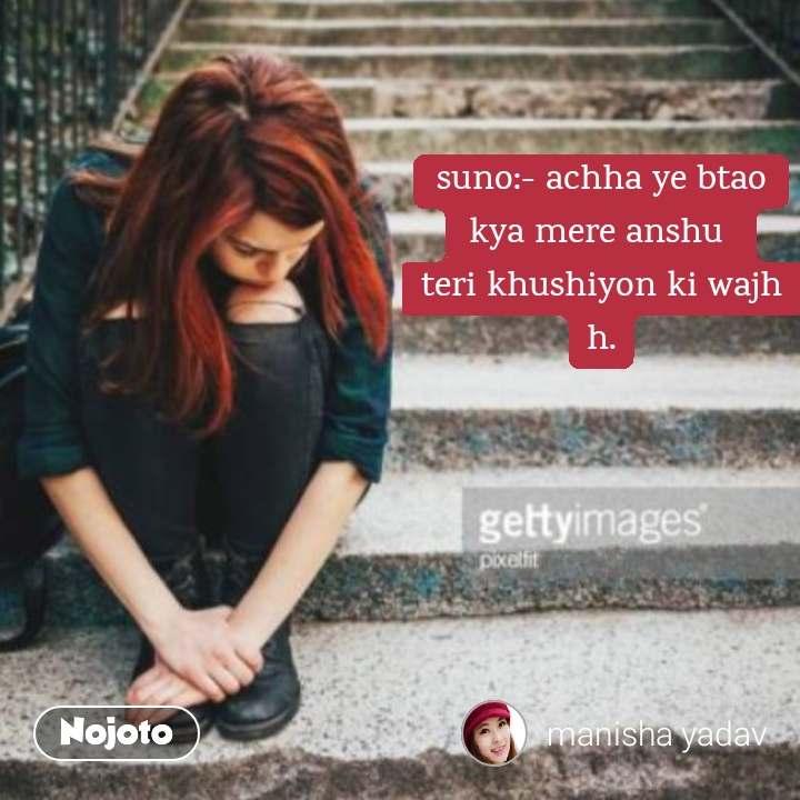 suno:- achha ye btao kya mere anshu  teri khushiyon ki wajh h.
