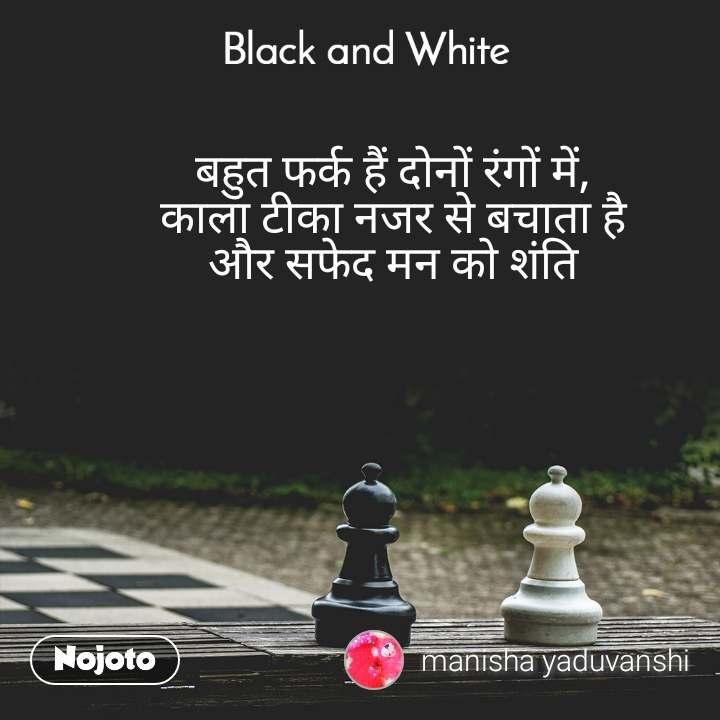 Black and White  बहुत फर्क हैं दोनों रंगों में, काला टीका नजर से बचाता है और सफेद मन को शंति