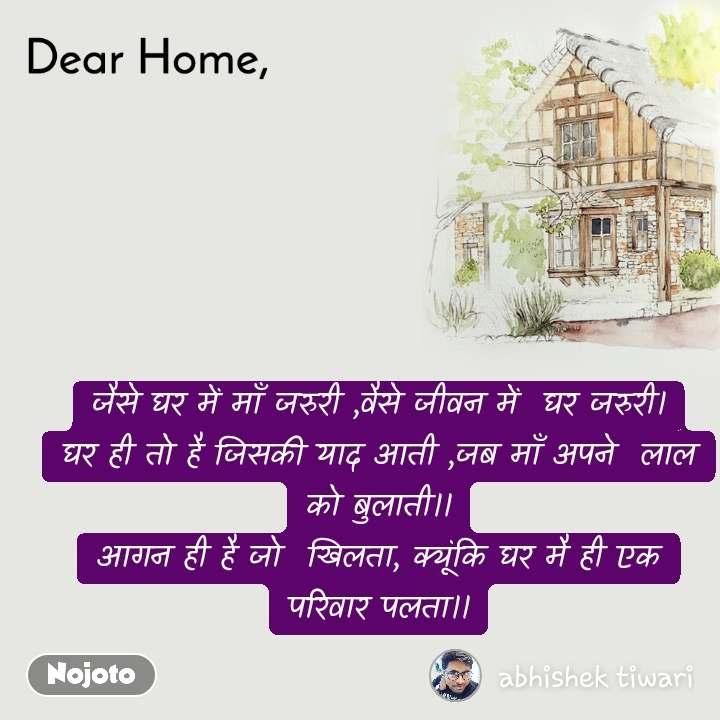 Dear Home जैसे घर में माँ जरुरी ,वैसे जीवन में  घर जरुरी। घर ही तो है जिसकी याद आती ,जब माँ अपने  लाल को बुलाती।। आगन ही है जो  खिलता, क्यूंकि घर मै ही एक परिवार पलता।।