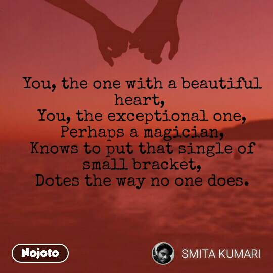 You, the one with a beautiful heart,  You, the exceptional one, Perhaps a magician, Knows to put that single of small bracket, Dotes the way no one does.