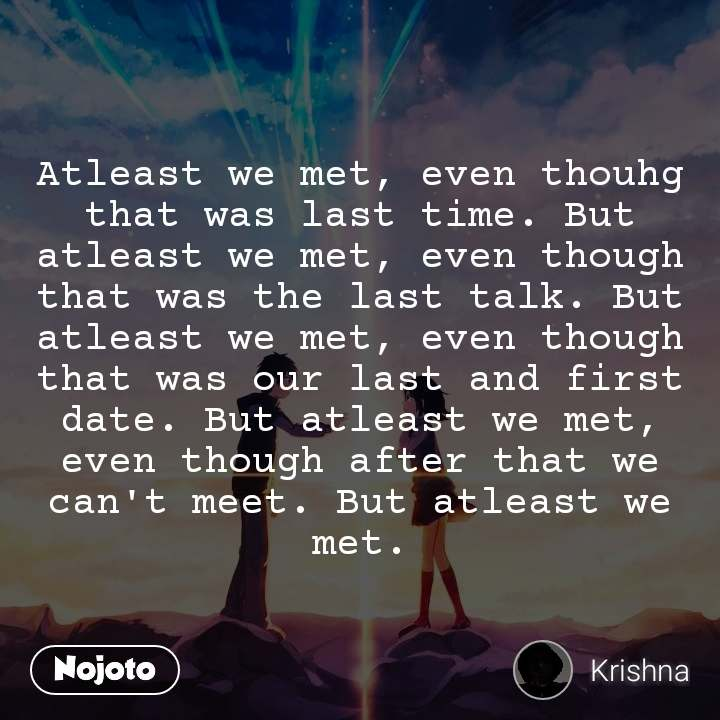 Atleast we met, even thouhg that was last time. But atleast we met, even though that was the last talk. But atleast we met, even though that was our last and first date. But atleast we met, even though after that we can't meet. But atleast we met.