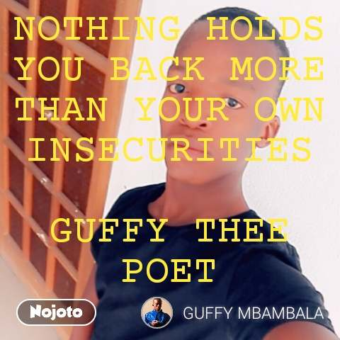 NOTHING HOLDS YOU BACK MORE THAN YOUR OWN INSECURITIES  GUFFY THEE POET