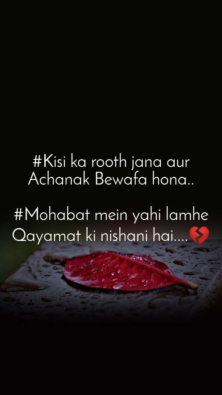 #Kisi ka rooth jana aur Achanak Bewafa hona..  #Mohabat mein yahi lamhe Qayamat ki nishani hai....💔