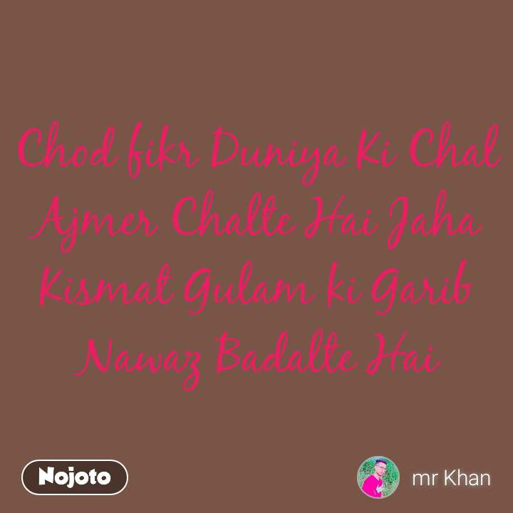Chod fikr Duniya Ki Chal Ajmer Chalte Hai Jaha Kismat Gulam ki Garib Nawaz Badalte Hai