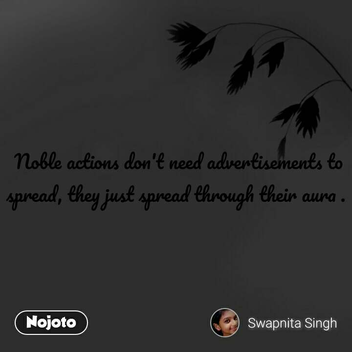Noble actions don't need advertisements to spread, they just spread through their aura .