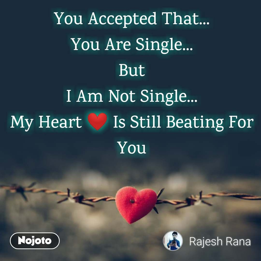 Tum se ek shikayat hai You Accepted That... You Are Single... But I Am Not Single... My Heart ❤️ Is Still Beating For You