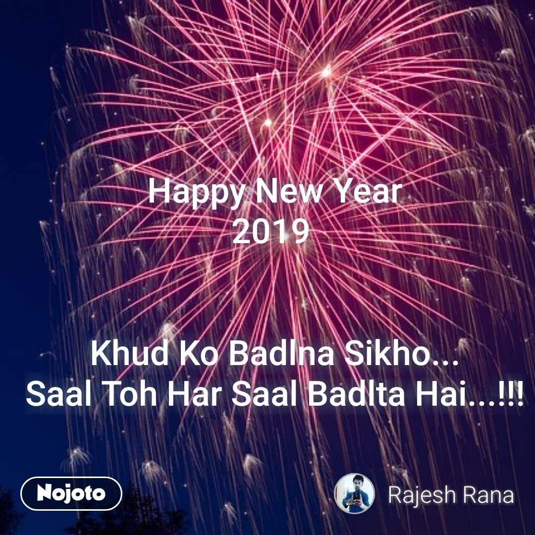 Happy New Year 2019    Khud Ko Badlna Sikho... Saal Toh Har Saal Badlta Hai...!!! #NojotoQuote