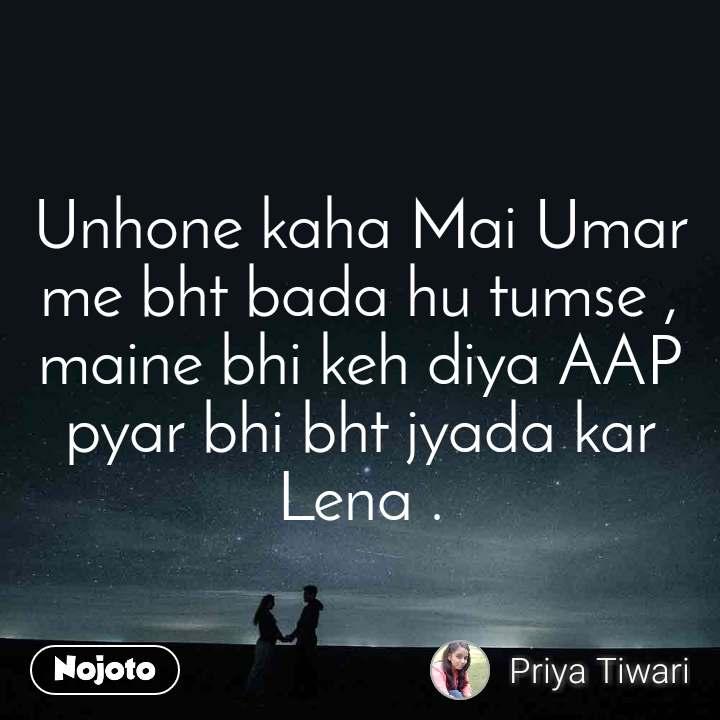 Unhone kaha Mai Umar me bht bada hu tumse , maine bhi keh diya AAP pyar bhi bht jyada kar Lena .