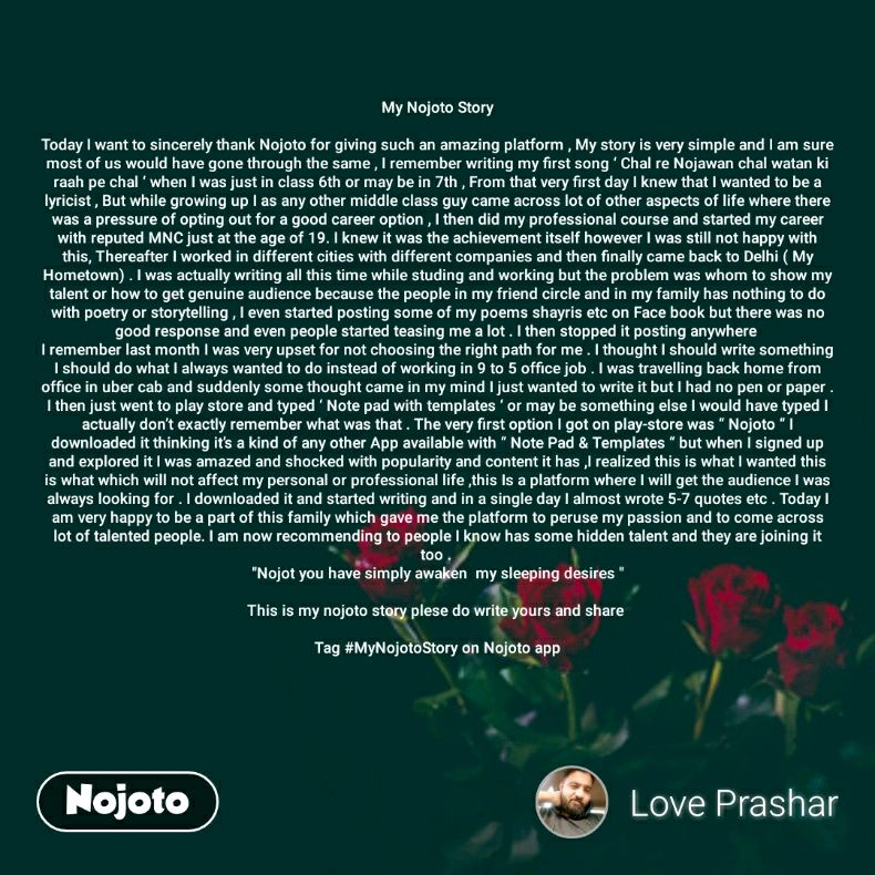"""My Nojoto Story  Today I want to sincerely thank Nojoto for giving such an amazing platform , My story is very simple and I am sure most of us would have gone through the same , I remember writing my first song ' Chal re Nojawan chal watan ki raah pe chal ' when I was just in class 6th or may be in 7th , From that very first day I knew that I wanted to be a lyricist , But while growing up I as any other middle class guy came across lot of other aspects of life where there was a pressure of opting out for a good career option , I then did my professional course and started my career with reputed MNC just at the age of 19. I knew it was the achievement itself however I was still not happy with this, Thereafter I worked in different cities with different companies and then finally came back to Delhi ( My Hometown) . I was actually writing all this time while studing and working but the problem was whom to show my talent or how to get genuine audience because the people in my friend circle and in my family has nothing to do with poetry or storytelling , I even started posting some of my poems shayris etc on Face book but there was no good response and even people started teasing me a lot . I then stopped it posting anywhere  I remember last month I was very upset for not choosing the right path for me . I thought I should write something I should do what I always wanted to do instead of working in 9 to 5 office job . I was travelling back home from office in uber cab and suddenly some thought came in my mind I just wanted to write it but I had no pen or paper . I then just went to play store and typed ' Note pad with templates ' or may be something else I would have typed I actually don't exactly remember what was that . The very first option I got on play-store was """" Nojoto """" I downloaded it thinking it's a kind of any other App available with """" Note Pad & Templates """" but when I signed up and explored it I was amazed and shocked with popularity and content it has ,I re"""