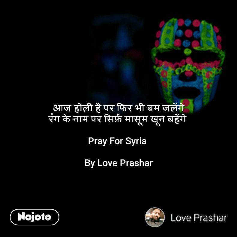 आज होली है पर फिर भी बम जलेंगे रंग के नाम पर सिर्फ़ मासूम खून बहेंगे   Pray For Syria   By Love Prashar
