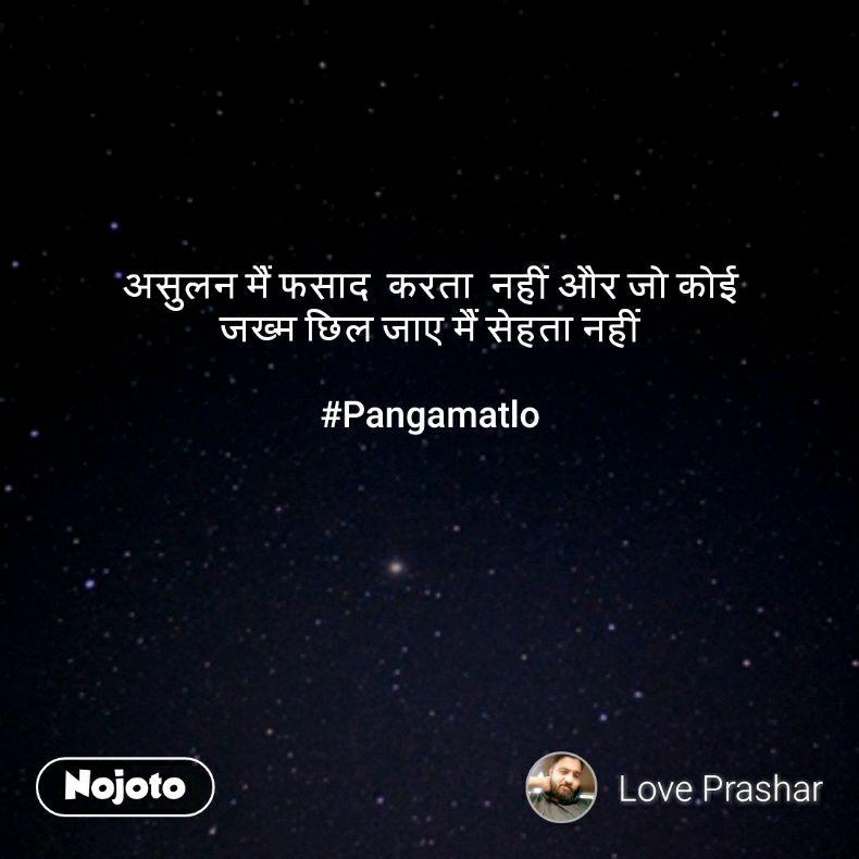 असुलन मैं फसाद  करता  नहीं और जो कोई  जख्म छिल जाए मैं सेहता नहीं   #Pangamatlo
