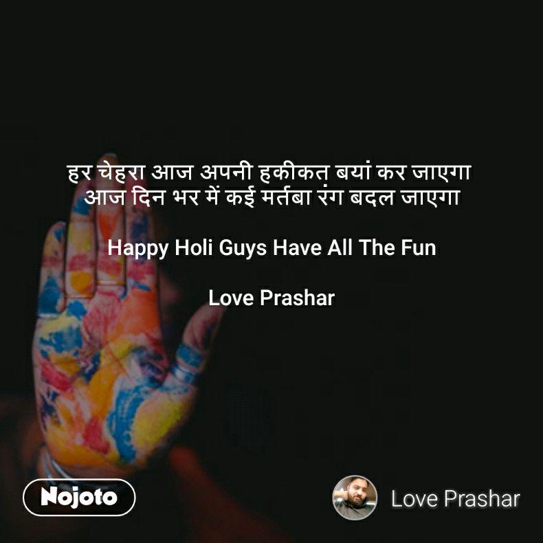 हर चेहरा आज अपनी हकीकत बयां कर जाएगा  आज दिन भर में कई मर्तबा रंग बदल जाएगा  Happy Holi Guys Have All The Fun  Love Prashar
