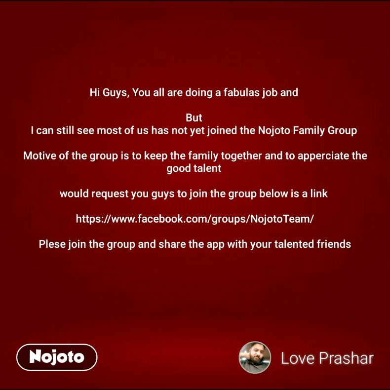 Hi Guys, You all are doing a fabulas job and   But  I can still see most of us has not yet joined the Nojoto Family Group   Motive of the group is to keep the family together and to apperciate the good talent   would request you guys to join the group below is a link   https://www.facebook.com/groups/NojotoTeam/  Plese join the group and share the app with your talented friends