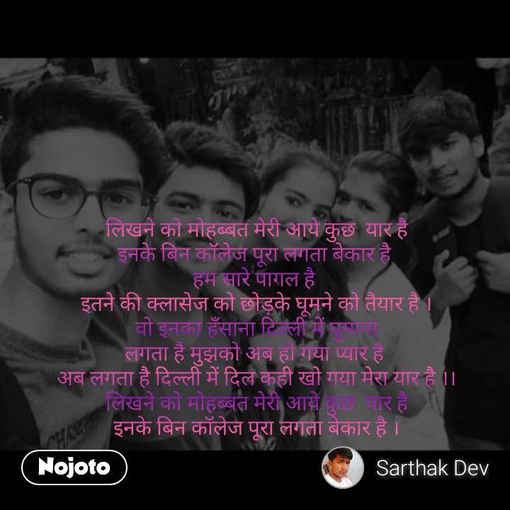 #OpenPoetry        लिखने को मोहब्बत मेरी आये कुछ  यार है इनके बिन कॉलेज पूरा लगता बेकार है  हम सारे पागल है  इतने की क्लासेज को छोड़के घूमने को तैयार है । वो इनका हँसाना दिल्ली में घुमाना लगता है मुझको अब हो गया प्यार है  अब लगता है दिल्ली में दिल कही खो गया मेरा यार है ।। लिखने को मोहब्बत मेरी आये कुछ  यार है इनके बिन कॉलेज पूरा लगता बेकार है ।
