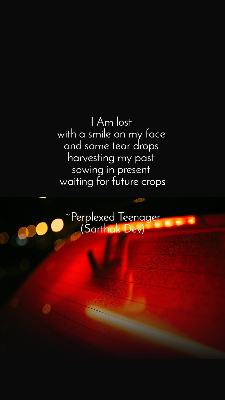 I Am lost  with a smile on my face  and some tear drops  harvesting my past  sowing in present  waiting for future crops   ~Perplexed Teenager (Sarthak Dev)