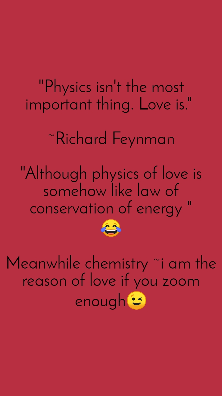 """""""Physics isn't the most important thing. Love is.""""   ~Richard Feynman  """"Although physics of love is somehow like law of conservation of energy """" 😂  Meanwhile chemistry ~i am the reason of love if you zoom enough😉"""