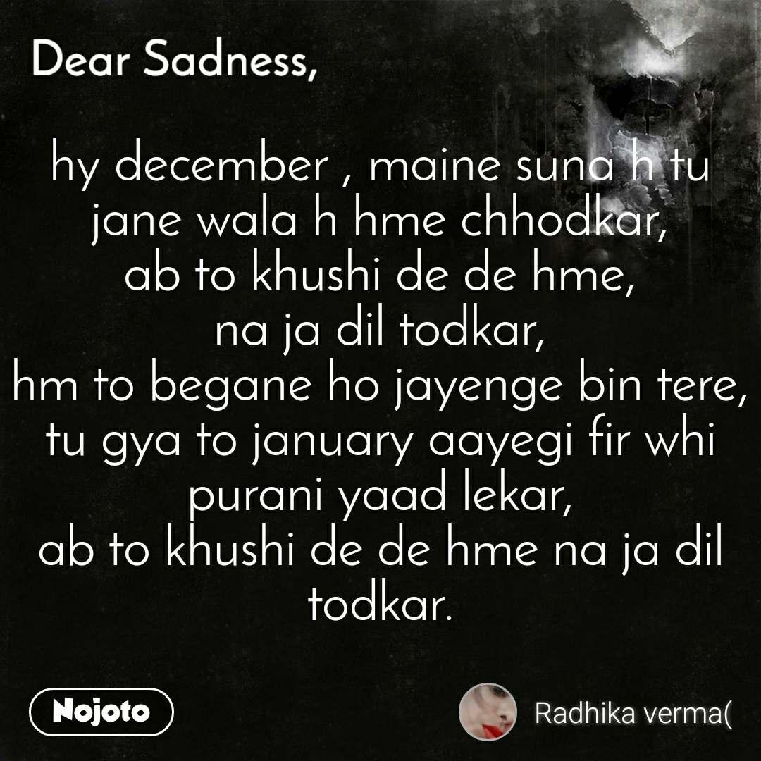 Dear Sadness hy december , maine suna h tu jane wala h hme chhodkar, ab to khushi de de hme, na ja dil todkar, hm to begane ho jayenge bin tere, tu gya to january aayegi fir whi purani yaad lekar, ab to khushi de de hme na ja dil todkar.