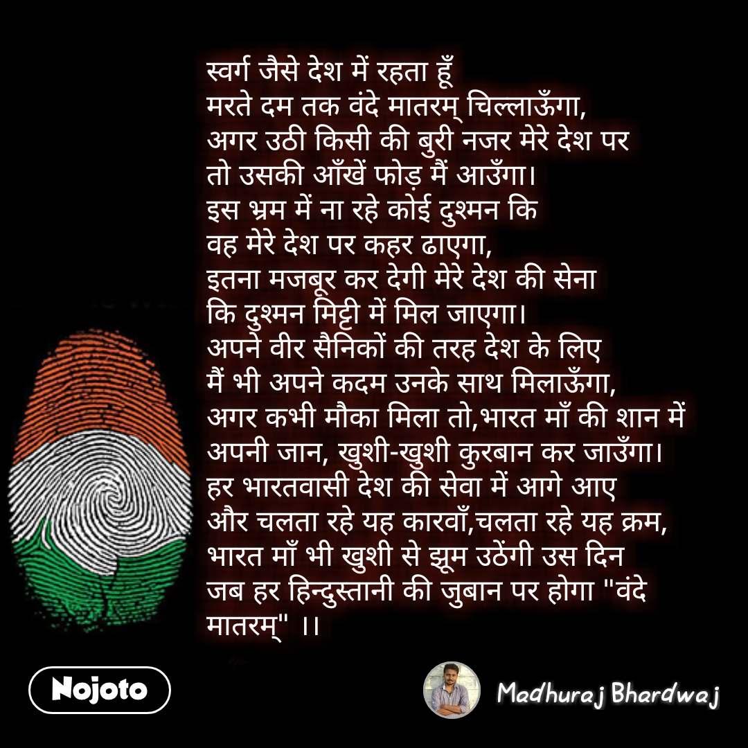 """Republic day quotes in hindi स्वर्ग जैसे देश में रहता हूँ मरते दम तक वंदे मातरम् चिल्लाऊँगा, अगर उठी किसी की बुरी नजर मेरे देश पर तो उसकी आँखें फोड़ मैं आउँगा। इस भ्रम में ना रहे कोई दुश्मन कि वह मेरे देश पर कहर ढाएगा, इतना मजबूर कर देगी मेरे देश की सेना कि दुश्मन मिट्टी में मिल जाएगा। अपने वीर सैनिकों की तरह देश के लिए मैं भी अपने कदम उनके साथ मिलाऊँगा, अगर कभी मौका मिला तो,भारत माँ की शान में अपनी जान, खुशी-खुशी कुरबान कर जाउँगा। हर भारतवासी देश की सेवा में आगे आए और चलता रहे यह कारवाँ,चलता रहे यह क्रम, भारत माँ भी खुशी से झूम उठेंगी उस दिन जब हर हिन्दुस्तानी की जुबान पर होगा """"वंदे मातरम्"""" ।।   #NojotoQuote"""