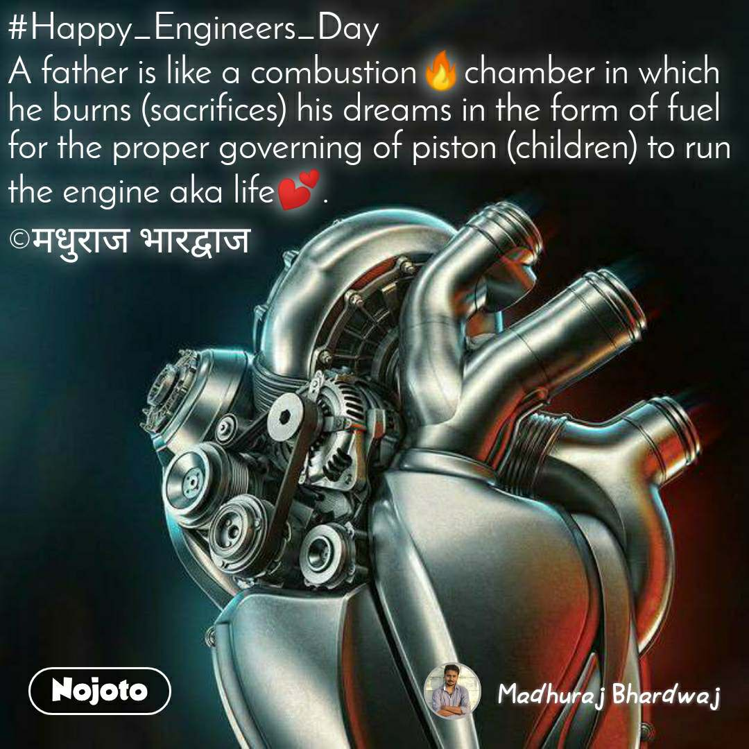 #Happy_Engineers_Day A father is like a combustion🔥chamber in which he burns (sacrifices) his dreams in the form of fuel for the proper governing of piston (children) to run the engine aka life💕.  ©मधुराज भारद्वाज