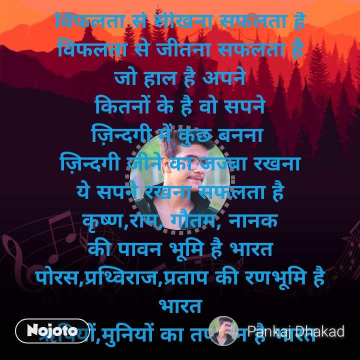 विफलता से सीखना सफलता है विफलता से जीतना सफलता है जो हाल है अपने कितनों के है वो सपने ज़िन्दगी में कुछ बनना  ज़िन्दगी जीने का जज्बा रखना ये सपने रखना सफलता है कृष्ण,राम, गौतम, नानक की पावन भूमि है भारत पोरस,प्रथ्विराज,प्रताप की रणभूमि है भारत ऋषियों,मुनियों का तपोवन है भारत  क्रांतिकारियों, महापुरुषों का वतन है भारत भारतवर्ष में जन्म लेना सफलता है विफलता से सीखना सफलता है गगन में पंछियों की तरह उड़ना जीवन में आगे बढ़ते चलना देश की प्रगति को साकार करना नर सेवा, नारायण सेवा का भाव रखना माता,पिता, गुरुजनों का सम्मान करना सफलता है विफलता से सीखना सफलता है विफलता से जीतना सफलता है। -pankaj dhakad