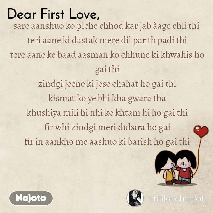Dear First Love sare aanshuo ko piche chhod kar jab àage chli thi  teri aane ki dastak mere dil par tb padi thi tere aane ke baad aasman ko chhune ki khwahis ho gai thi zindgi jeene ki jese chahat ho gai thi kismat ko ye bhi kha gwara tha khushiya mili hi nhi ke khtam hi ho gai thi fir whi zindgi meri dubara ho gai fir in aankho me aashuo ki barish ho gai thi