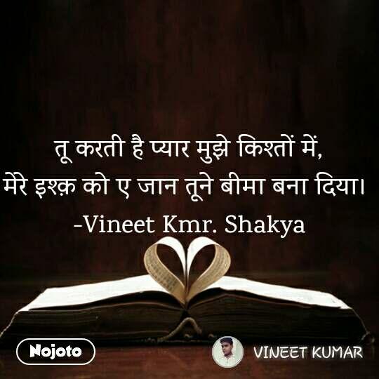 तू करती है प्यार मुझे किश्तों में, मेरे इश्क़ को ए जान तूने बीमा बना दिया।  -Vineet Kmr. Shakya