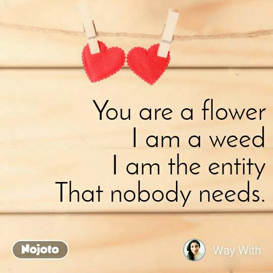 You are a flower I am a weed I am the entity That nobody needs.