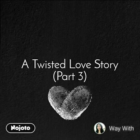 A Twisted Love Story (Part 3)