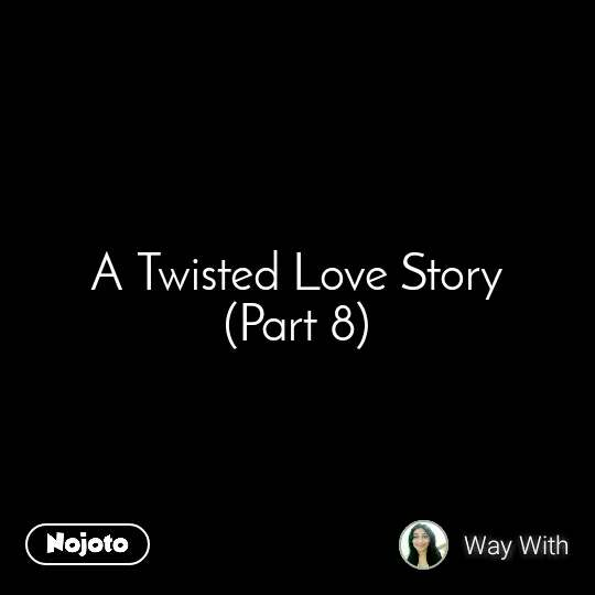 A Twisted Love Story (Part 8)