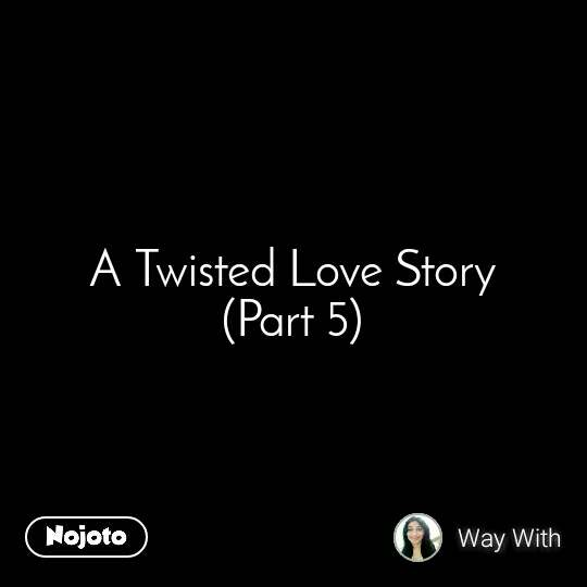 A Twisted Love Story (Part 5)