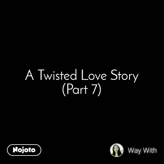 A Twisted Love Story (Part 7)
