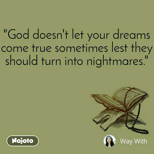 """God doesn't let your dreams come true sometimes lest they should turn into nightmares."""
