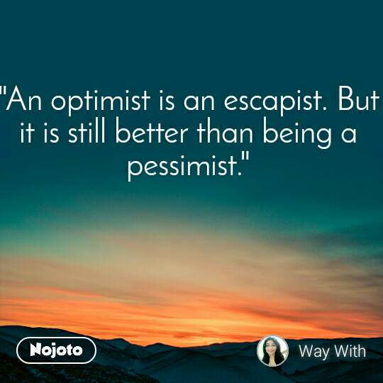 """An optimist is an escapist. But it is still better than being a pessimist."""