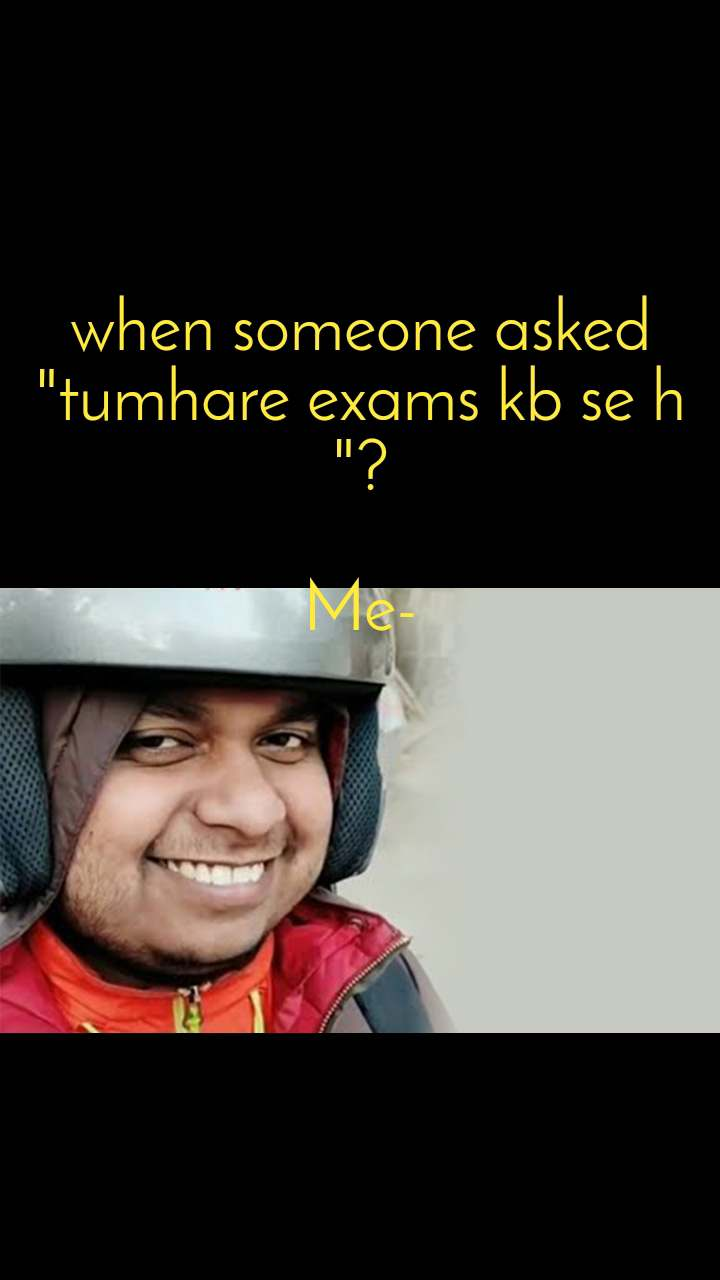 """when someone asked """"tumhare exams kb se h """"?  Me-"""