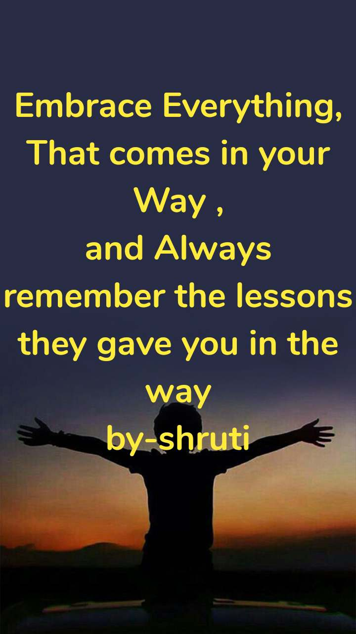 Embrace Everything, That comes in your Way , and Always remember the lessons they gave you in the way by-shruti