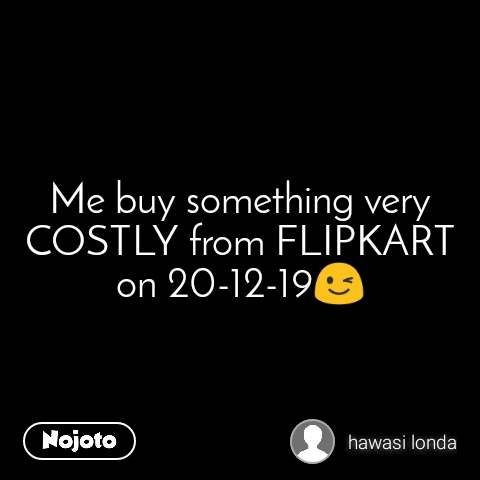 Me buy something very COSTLY from FLIPKART on 20-12-19😉