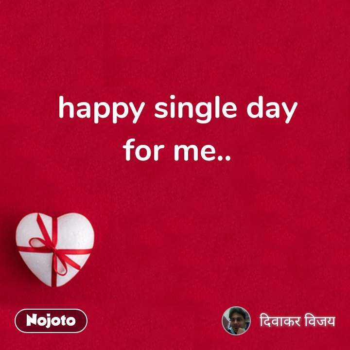 happy single day for me.. #NojotoQuote