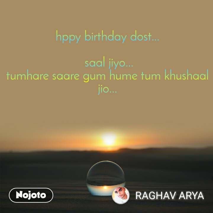 hppy birthday dost...   saal jiyo... tumhare saare gum hume tum khushaal jio...